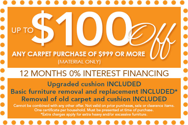 $100 off any purchase of $999 or more (material only) | 12 Months 0% Interest Financing | Upgrade cushion included | Basic furniture removal and replacement included | Removal of old carpet and cushion included | Cannot be combined with any other offer. Not valid on prior purchases, sale or clearance items. One certificate per household. Must be presented at time of purchase. Expires 2/28/2019